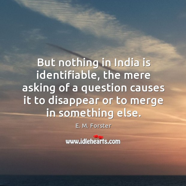 But nothing in india is identifiable, the mere asking of a question causes it to disappear Image