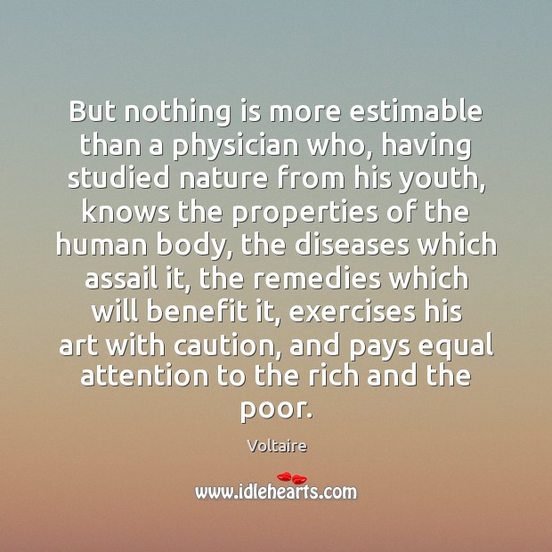 But nothing is more estimable than a physician who, having studied nature Voltaire Picture Quote