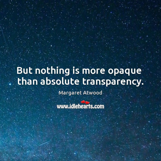 But nothing is more opaque  than absolute transparency. Margaret Atwood Picture Quote