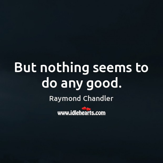 But nothing seems to do any good. Raymond Chandler Picture Quote
