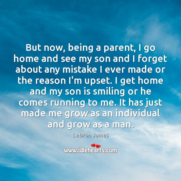 But now, being a parent, I go home and see my son LeBron James Picture Quote