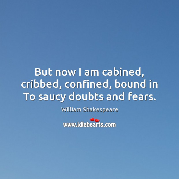 But now I am cabined, cribbed, confined, bound in To saucy doubts and fears. Image