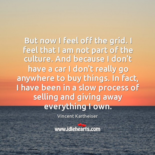But now I feel off the grid. I feel that I am Vincent Kartheiser Picture Quote