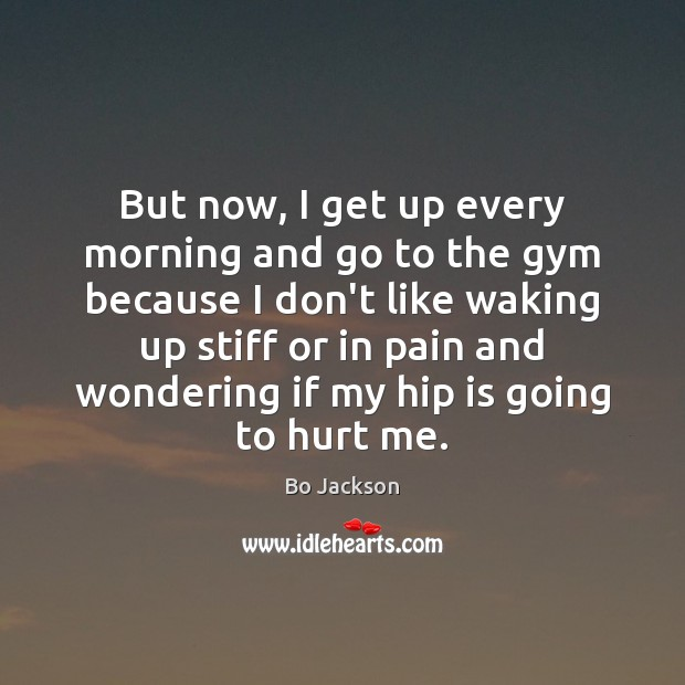 But now, I get up every morning and go to the gym Bo Jackson Picture Quote