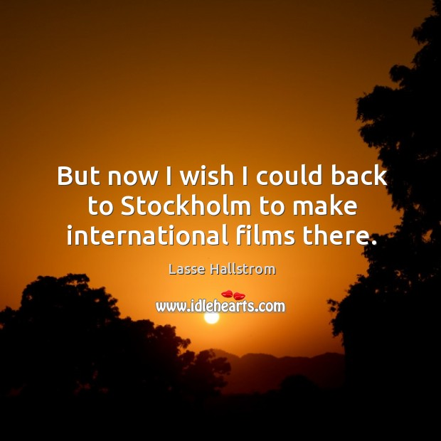But now I wish I could back to stockholm to make international films there. Lasse Hallstrom Picture Quote