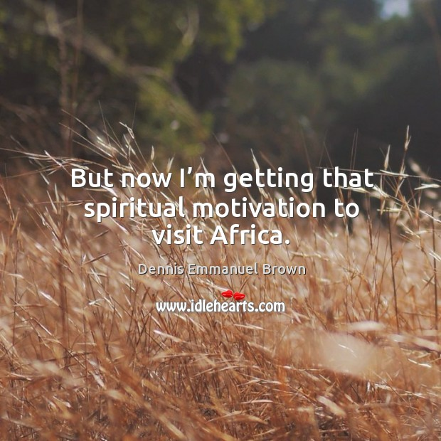 But now I'm getting that spiritual motivation to visit africa. Dennis Emmanuel Brown Picture Quote