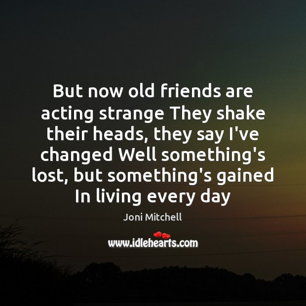 But now old friends are acting strange They shake their heads, they Joni Mitchell Picture Quote