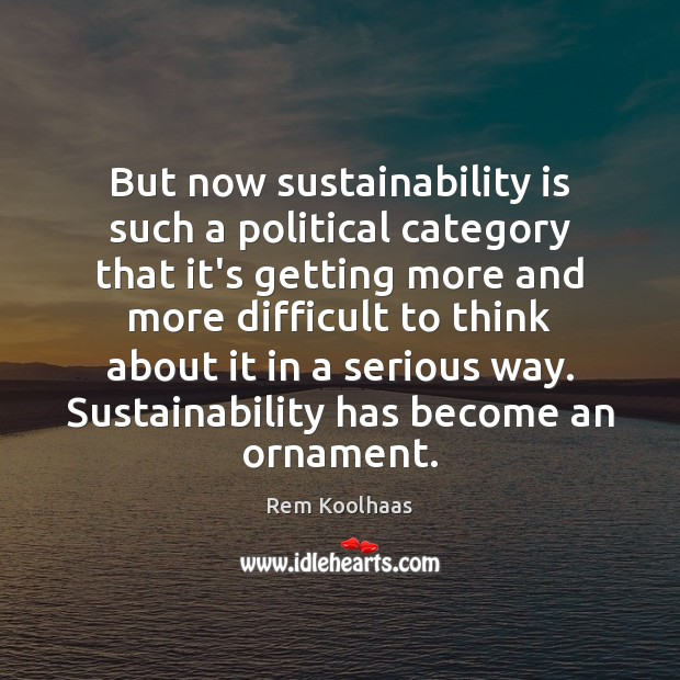 But now sustainability is such a political category that it's getting more Rem Koolhaas Picture Quote
