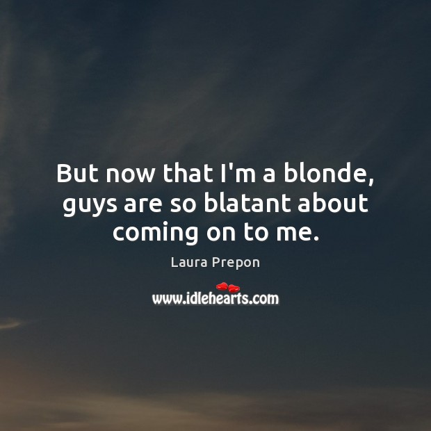 But now that I'm a blonde, guys are so blatant about coming on to me. Laura Prepon Picture Quote
