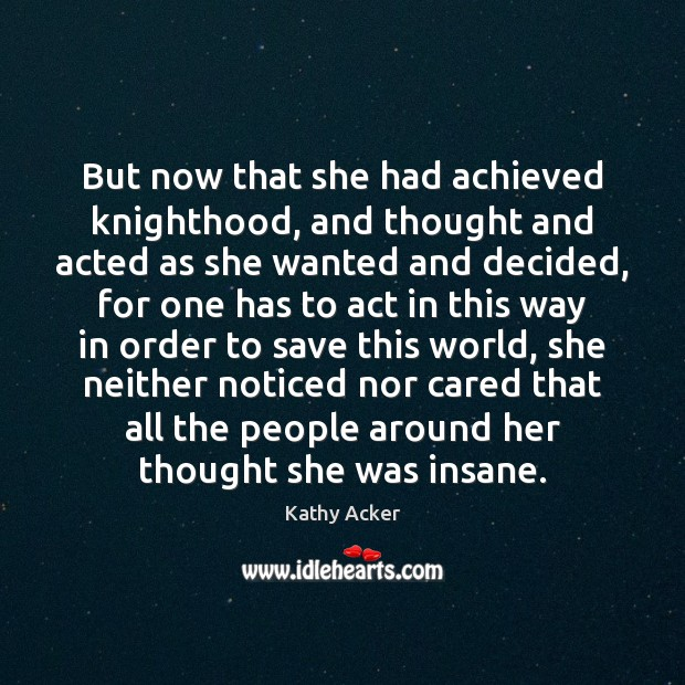 Kathy Acker Picture Quote image saying: But now that she had achieved knighthood, and thought and acted as