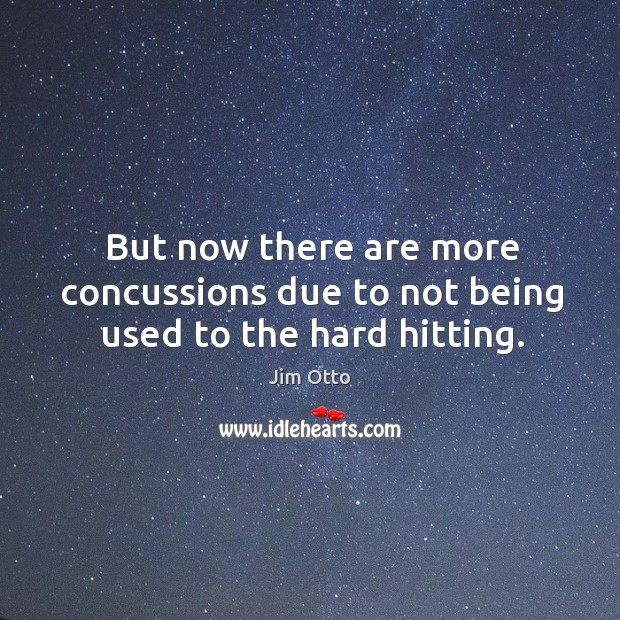 But now there are more concussions due to not being used to the hard hitting. Jim Otto Picture Quote