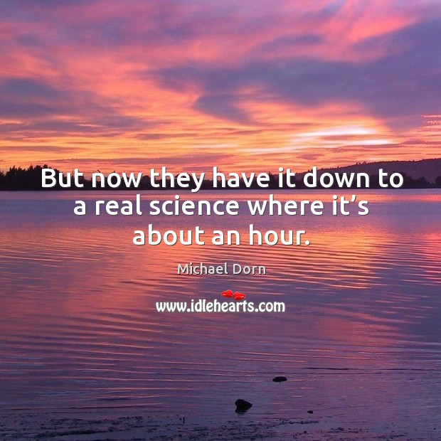 But now they have it down to a real science where it's about an hour. Image