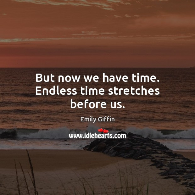 Image, But now we have time. Endless time stretches before us.