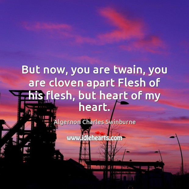 Image, But now, you are twain, you are cloven apart Flesh of his flesh, but heart of my heart.