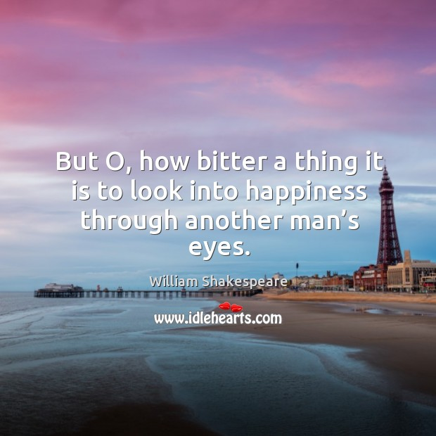 But o, how bitter a thing it is to look into happiness through another man's eyes. Image