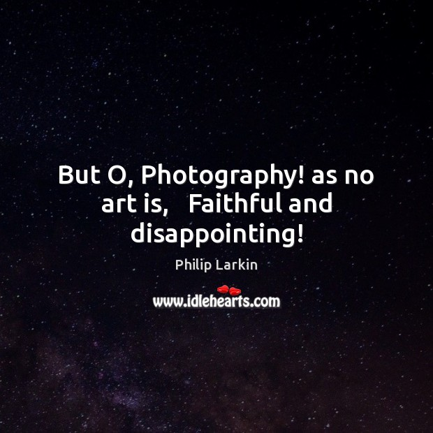 But O, Photography! as no art is,   Faithful and disappointing! Philip Larkin Picture Quote