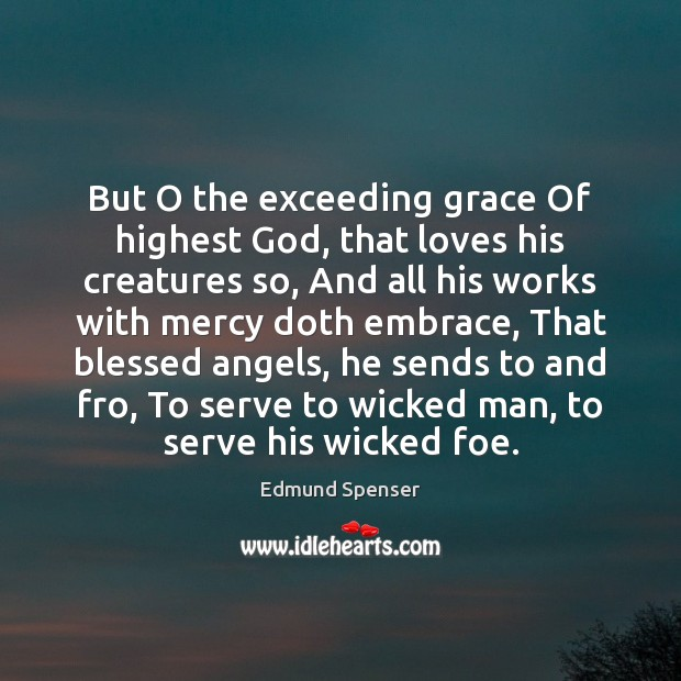 But O the exceeding grace Of highest God, that loves his creatures Edmund Spenser Picture Quote
