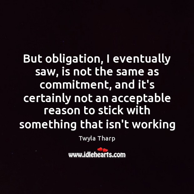 But obligation, I eventually saw, is not the same as commitment, and Twyla Tharp Picture Quote