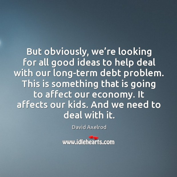 But obviously, we're looking for all good ideas to help deal with our long-term debt problem. Image