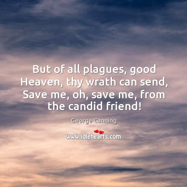 But of all plagues, good heaven, thy wrath can send, save me, oh, save me, from the candid friend! Image