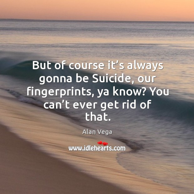 But of course it's always gonna be suicide, our fingerprints, ya know? you can't ever get rid of that. Alan Vega Picture Quote