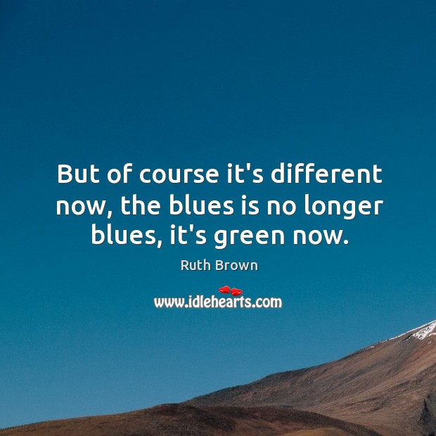 But of course it's different now, the blues is no longer blues, it's green now. Image