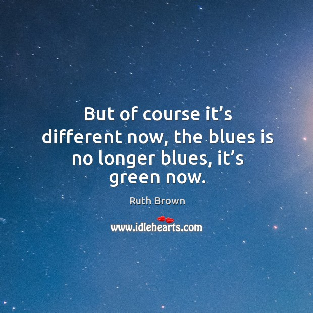 But of course it's different now, the blues is no longer blues, it's green now. Ruth Brown Picture Quote