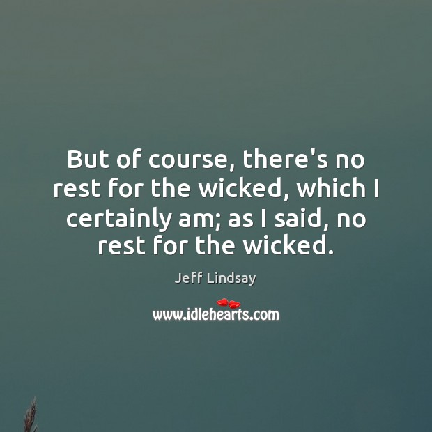 Jeff Lindsay Picture Quote image saying: But of course, there's no rest for the wicked, which I certainly
