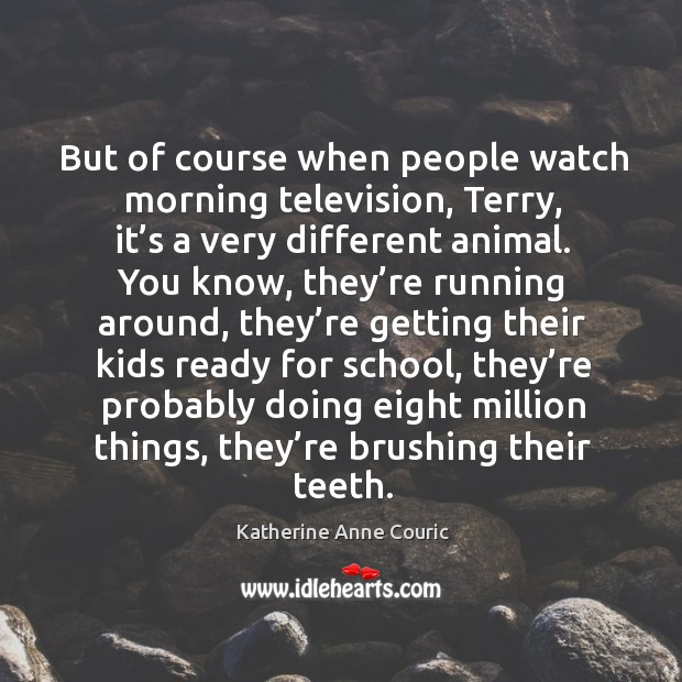 But of course when people watch morning television, terry, it's a very different animal. Katherine Anne Couric Picture Quote