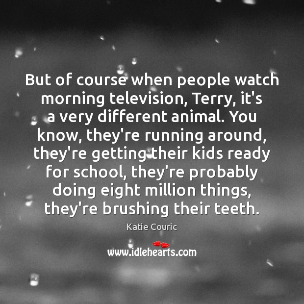 But of course when people watch morning television, Terry, it's a very Katie Couric Picture Quote