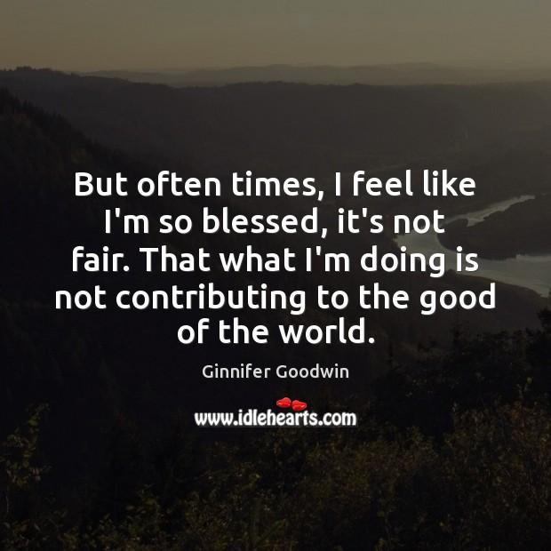 But often times, I feel like I'm so blessed, it's not fair. Image