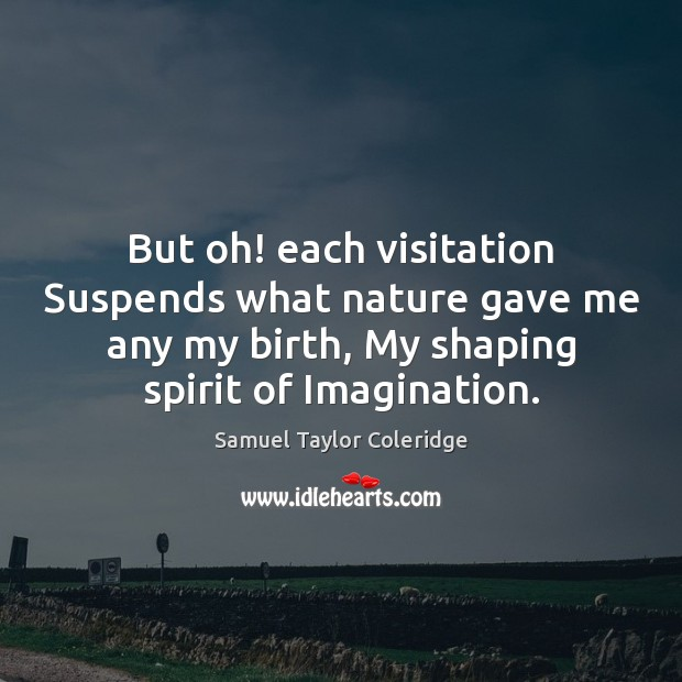 But oh! each visitation Suspends what nature gave me any my birth, Image