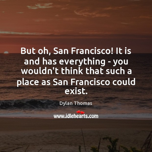 But oh, San Francisco! It is and has everything – you wouldn't Dylan Thomas Picture Quote