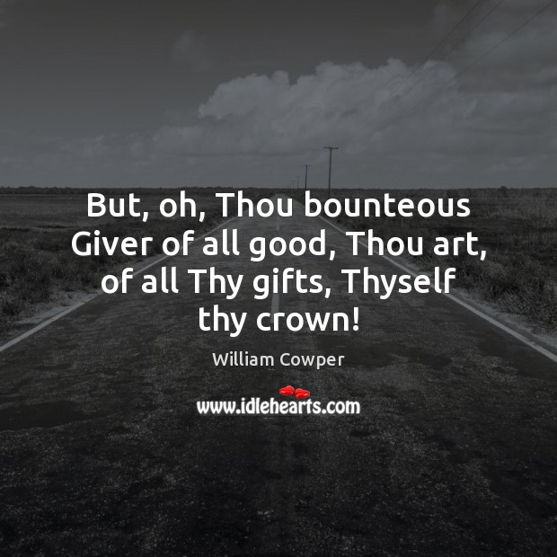 But, oh, Thou bounteous Giver of all good, Thou art, of all Thy gifts, Thyself thy crown! William Cowper Picture Quote
