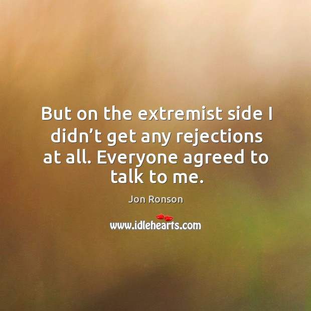 But on the extremist side I didn't get any rejections at all. Everyone agreed to talk to me. Jon Ronson Picture Quote