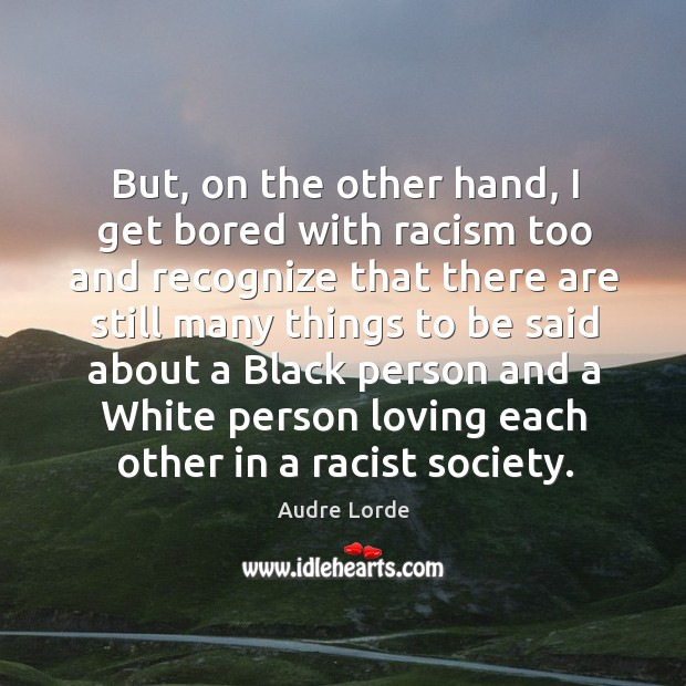 But, on the other hand, I get bored with racism too and recognize. Audre Lorde Picture Quote