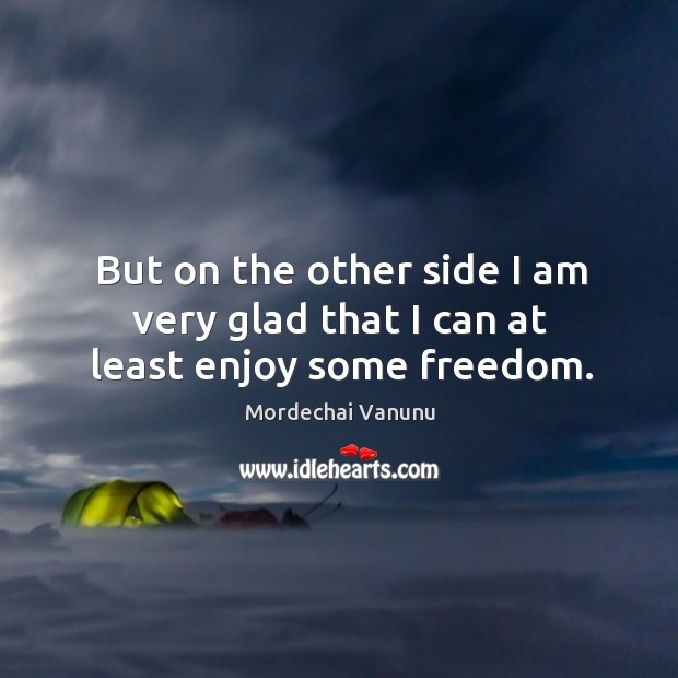 But on the other side I am very glad that I can at least enjoy some freedom. Mordechai Vanunu Picture Quote