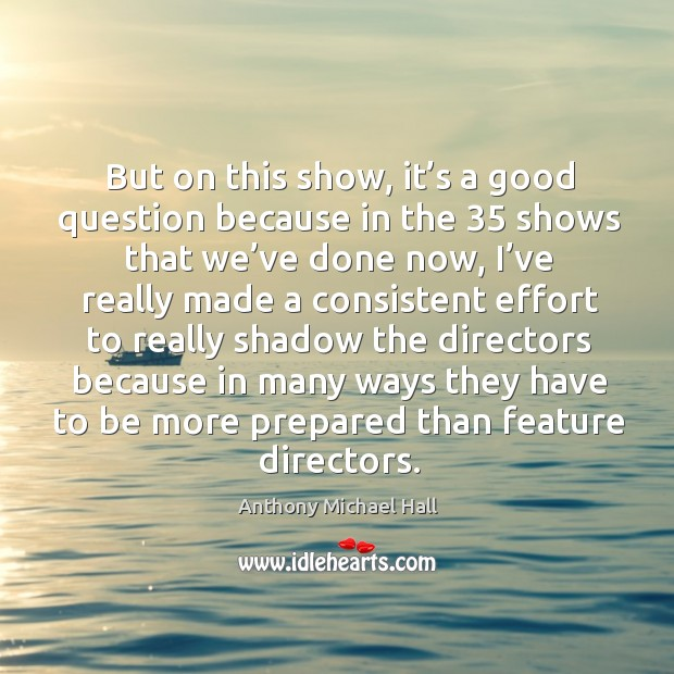 But on this show, it's a good question because in the 35 shows that we've done now Anthony Michael Hall Picture Quote