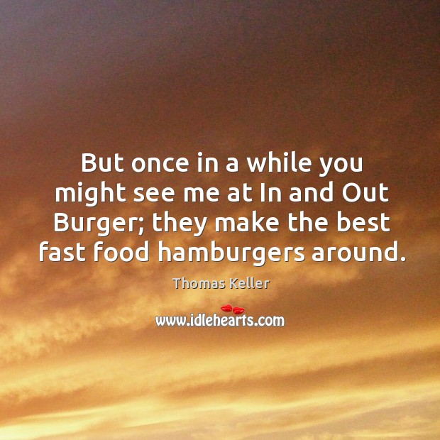 But once in a while you might see me at in and out burger; they make the best fast food hamburgers around. Thomas Keller Picture Quote