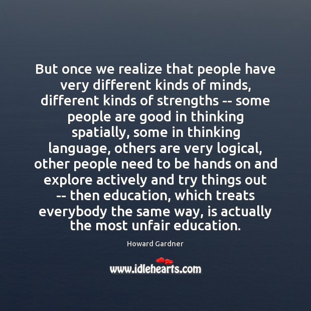 But once we realize that people have very different kinds of minds, Howard Gardner Picture Quote