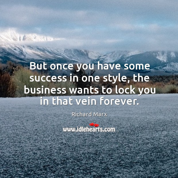But once you have some success in one style, the business wants to lock you in that vein forever. Richard Marx Picture Quote