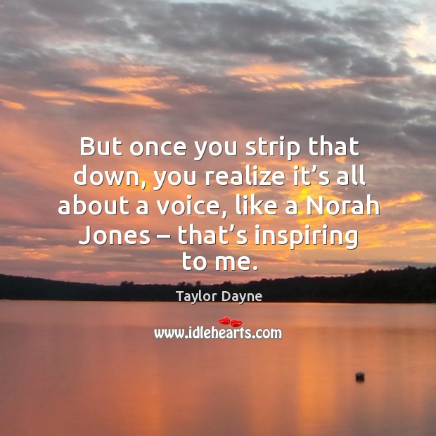 But once you strip that down, you realize it's all about a voice, like a norah jones – that's inspiring to me. Image