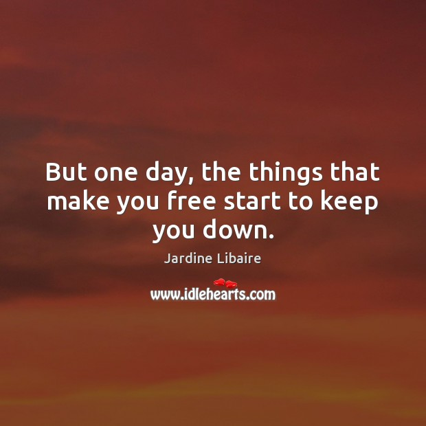But one day, the things that make you free start to keep you down. Image