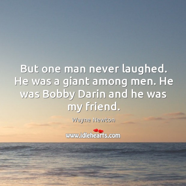 But one man never laughed. He was a giant among men. He was bobby darin and he was my friend. Image