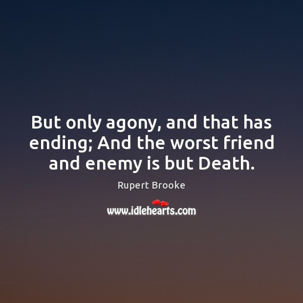 But only agony, and that has ending; And the worst friend and enemy is but Death. Image
