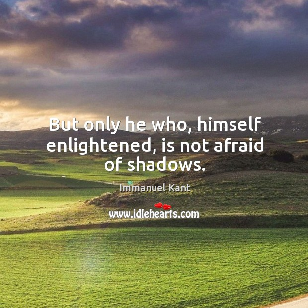 Image, But only he who, himself enlightened, is not afraid of shadows.
