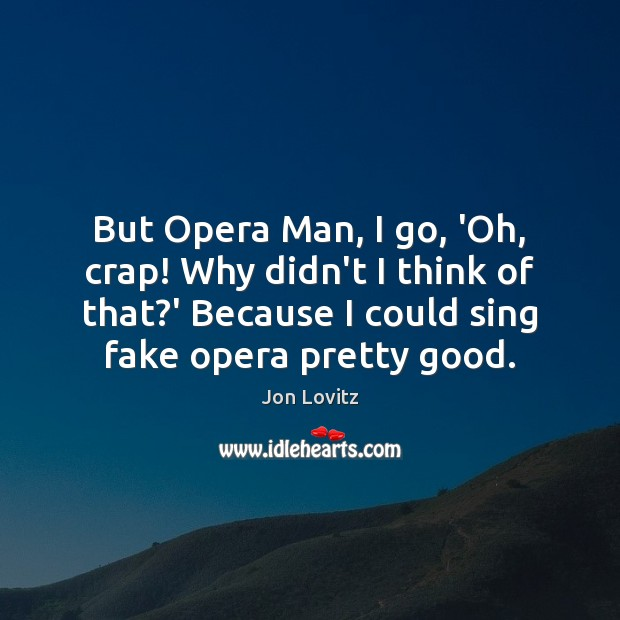 But Opera Man, I go, 'Oh, crap! Why didn't I think of Jon Lovitz Picture Quote