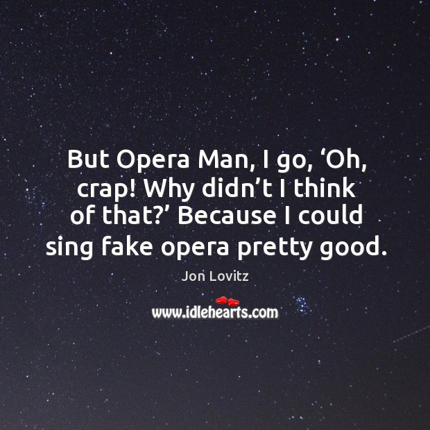 But opera man, I go, 'oh, crap! why didn't I think of that?' because I could sing fake opera pretty good. Jon Lovitz Picture Quote