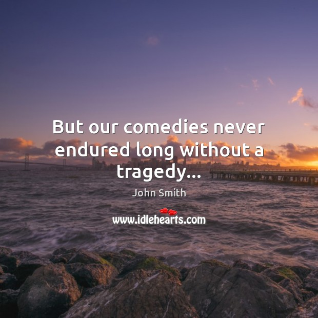 Image, But our comedies never endured long without a tragedy…