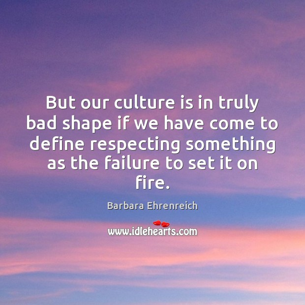 But our culture is in truly bad shape if we have come Barbara Ehrenreich Picture Quote